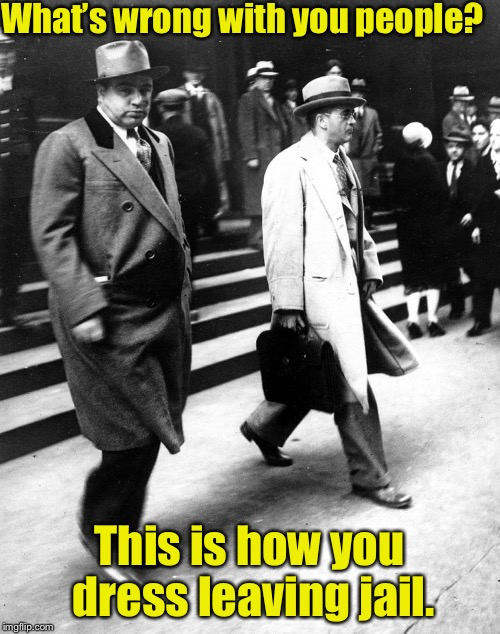 What's wrong with you people? This is how you dress leaving jail. | made w/ Imgflip meme maker
