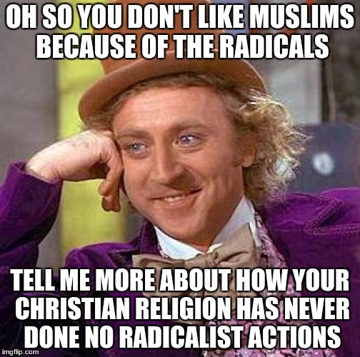 Creepy Condescending Wonka Meme | OH SO YOU DON'T LIKE MUSLIMS BECAUSE OF THE RADICALS TELL ME MORE ABOUT HOW YOUR CHRISTIAN RELIGION HAS NEVER DONE NO RADICALIST ACTIONS | image tagged in memes,creepy condescending wonka | made w/ Imgflip meme maker