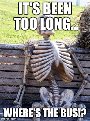 Waiting Skeleton Meme | IT'S BEEN TOO LONG... WHERE'S THE BUS!? | image tagged in memes,waiting skeleton | made w/ Imgflip meme maker