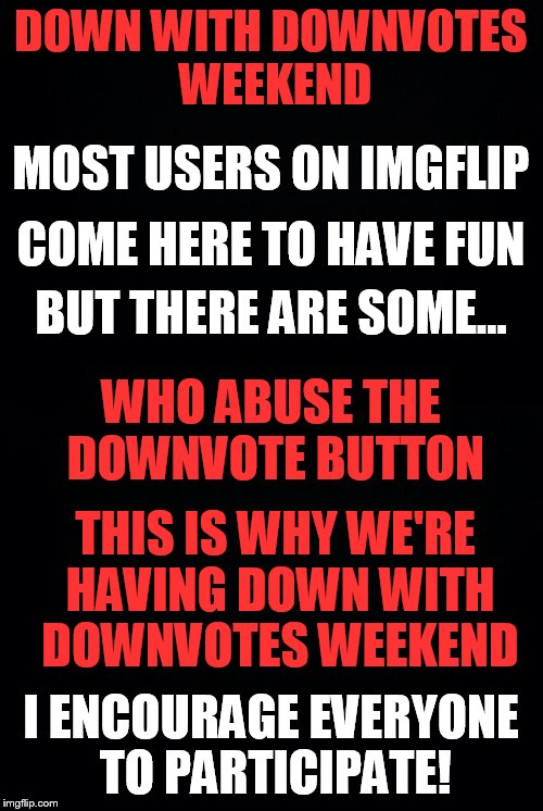 Down With Downvotes Weekend, Dec 8-10, a JBmemegeek, 1forpeace & isayisay campaign |  DOWN WITH DOWNVOTES WEEKEND; MOST USERS ON IMGFLIP; COME HERE TO HAVE FUN; BUT THERE ARE SOME... WHO ABUSE THE DOWNVOTE BUTTON; THIS IS WHY WE'RE HAVING DOWN WITH DOWNVOTES WEEKEND; I ENCOURAGE EVERYONE TO PARTICIPATE! | image tagged in memes,down with downvotes weekend,no more,downvotes,campaign | made w/ Imgflip meme maker