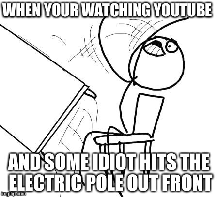 Table Flip Guy Meme | WHEN YOUR WATCHING YOUTUBE AND SOME IDIOT HITS THE ELECTRIC POLE OUT FRONT | image tagged in memes,table flip guy | made w/ Imgflip meme maker