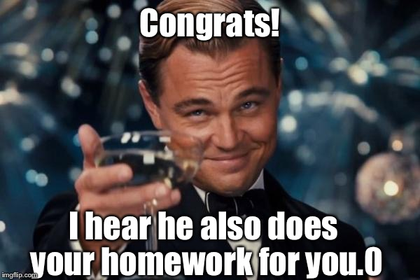 Leonardo Dicaprio Cheers Meme | Congrats! I hear he also does your homework for you.0 | image tagged in memes,leonardo dicaprio cheers | made w/ Imgflip meme maker