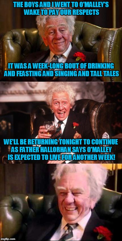 or longer if the alcohol preserves him well | THE BOYS AND I WENT TO O'MALLEY'S WAKE TO PAY OUR RESPECTS WE'LL BE RETURNING TONIGHT TO CONTINUE AS FATHER HALLORHAN SAYS O'MALLEY IS EXPEC | image tagged in drinking englishman,memes,death,drinking | made w/ Imgflip meme maker