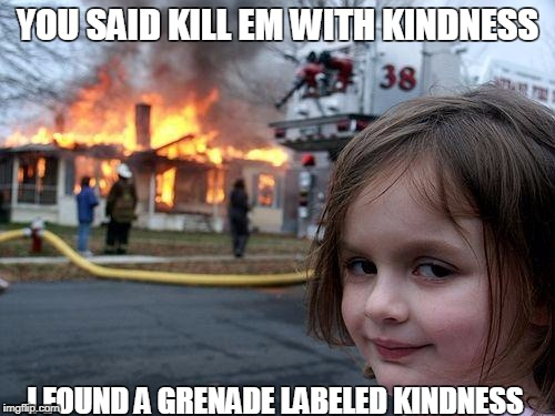 Disaster Girl Meme | YOU SAID KILL EM WITH KINDNESS I FOUND A GRENADE LABELED KINDNESS | image tagged in memes,disaster girl | made w/ Imgflip meme maker