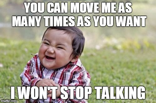 Evil Toddler Meme | YOU CAN MOVE ME AS MANY TIMES AS YOU WANT I WON'T STOP TALKING | image tagged in memes,evil toddler | made w/ Imgflip meme maker