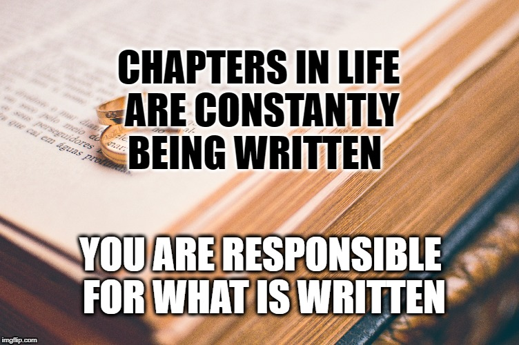 Chapters of Life | CHAPTERS IN LIFE ARE CONSTANTLY BEING WRITTEN YOU ARE RESPONSIBLE FOR WHAT IS WRITTEN | image tagged in life,messages,positive thinking,inspirational quote,motivation,meditation | made w/ Imgflip meme maker