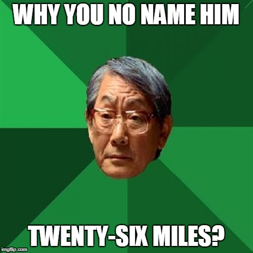 WHY YOU NO NAME HIM TWENTY-SIX MILES? | made w/ Imgflip meme maker