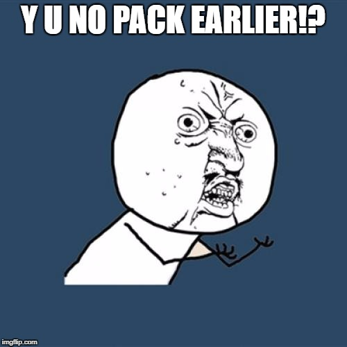 Y U No Meme | Y U NO PACK EARLIER!? | image tagged in memes,y u no | made w/ Imgflip meme maker