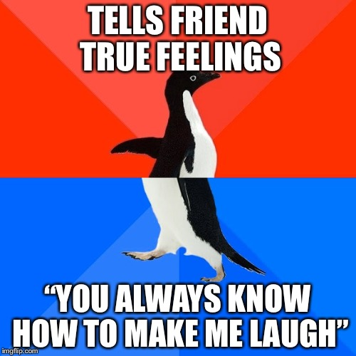 "Socially Awesome Awkward Penguin Meme | TELLS FRIEND TRUE FEELINGS ""YOU ALWAYS KNOW HOW TO MAKE ME LAUGH"" 
