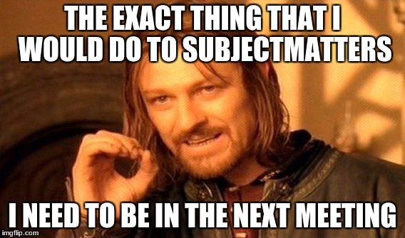 One Does Not Simply Meme | THE EXACT THING THAT I WOULD DO TO SUBJECTMATTERS I NEED TO BE IN THE NEXT MEETING | image tagged in memes,one does not simply | made w/ Imgflip meme maker