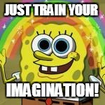 JUST TRAIN YOUR IMAGINATION! | made w/ Imgflip meme maker