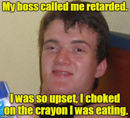 10 Guy Meme | My boss called me retarded. I was so upset, I choked on the crayon I was eating. | image tagged in memes,10 guy | made w/ Imgflip meme maker
