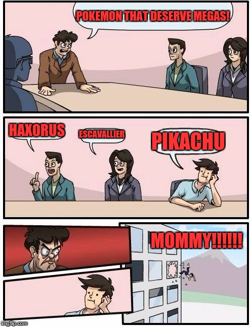 Boardroom Meeting Suggestion Meme | POKEMON THAT DESERVE MEGAS! HAXORUS ESCAVALLIER PIKACHU MOMMY!!!!!! | image tagged in memes,boardroom meeting suggestion | made w/ Imgflip meme maker