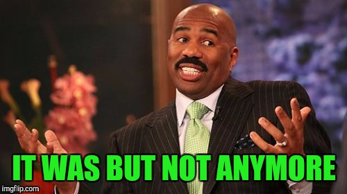 Steve Harvey Meme | IT WAS BUT NOT ANYMORE | image tagged in memes,steve harvey | made w/ Imgflip meme maker