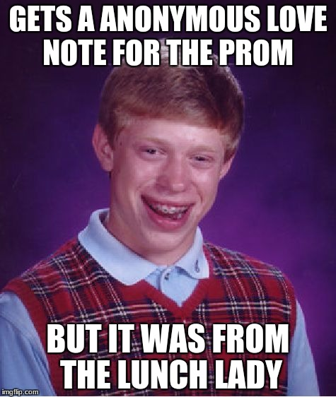 Bad Luck Brian Meme | GETS A ANONYMOUS LOVE NOTE FOR THE PROM BUT IT WAS FROM THE LUNCH LADY | image tagged in memes,bad luck brian | made w/ Imgflip meme maker