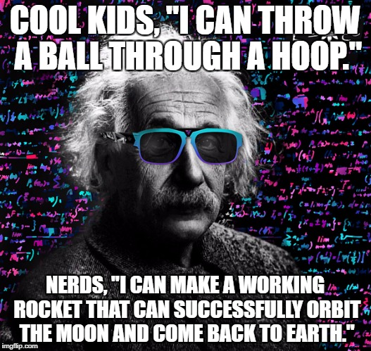 "einstein swag | COOL KIDS, ""I CAN THROW A BALL THROUGH A HOOP."" NERDS, ""I CAN MAKE A WORKING ROCKET THAT CAN SUCCESSFULLY ORBIT THE MOON AND COME BACK TO EA 