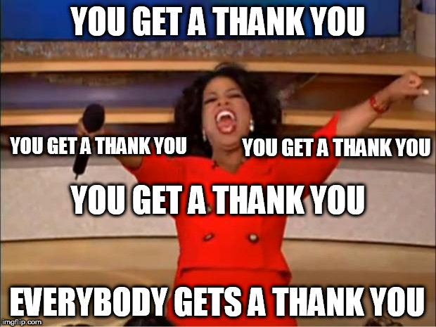 I finally reached 100,000. Thank you. Hopefully I can continue to make you laugh | YOU GET A THANK YOU EVERYBODY GETS A THANK YOU YOU GET A THANK YOU YOU GET A THANK YOU YOU GET A THANK YOU | image tagged in memes,oprah you get a,100k points | made w/ Imgflip meme maker