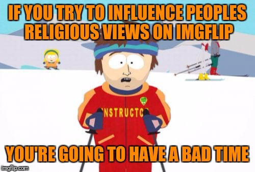 Super Cool Ski Instructor Meme | IF YOU TRY TO INFLUENCE PEOPLES RELIGIOUS VIEWS ON IMGFLIP YOU'RE GOING TO HAVE A BAD TIME | image tagged in memes,super cool ski instructor | made w/ Imgflip meme maker