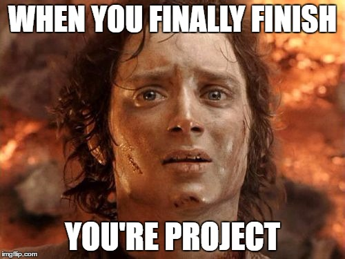 Its Finally Over Meme | WHEN YOU FINALLY FINISH YOU'RE PROJECT | image tagged in memes,its finally over | made w/ Imgflip meme maker