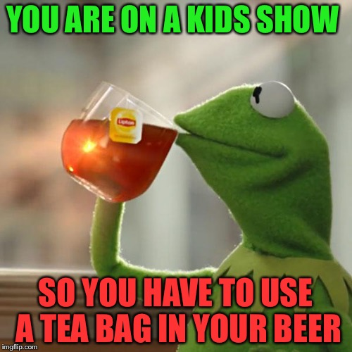 But Thats None Of My Business Meme | YOU ARE ON A KIDS SHOW SO YOU HAVE TO USE A TEA BAG IN YOUR BEER | image tagged in memes,but thats none of my business,kermit the frog | made w/ Imgflip meme maker