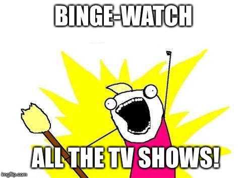 X All The Y Meme | BINGE-WATCH ALL THE TV SHOWS! | image tagged in memes,x all the y | made w/ Imgflip meme maker