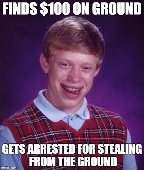 Bad Luck Brian Meme | FINDS $100 ON GROUND GETS ARRESTED FOR STEALING FROM THE GROUND | image tagged in memes,bad luck brian | made w/ Imgflip meme maker