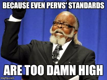 Too Damn High Meme | BECAUSE EVEN PERVS' STANDARDS ARE TOO DAMN HIGH | image tagged in memes,too damn high | made w/ Imgflip meme maker