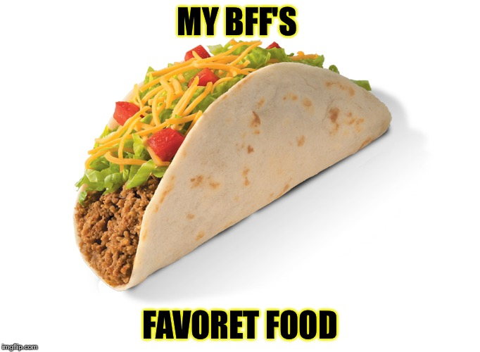 Food week my bff's faverot food | MY BFF'S FAVORET FOOD | image tagged in food week,meme,memes,food,mexican food | made w/ Imgflip meme maker