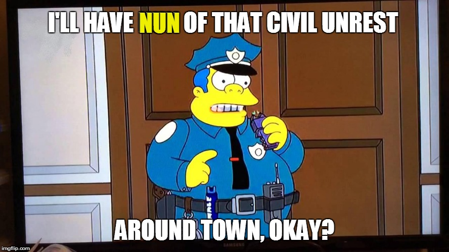 I'LL HAVE NUN OF THAT CIVIL UNREST AROUND TOWN, OKAY? NUN | made w/ Imgflip meme maker