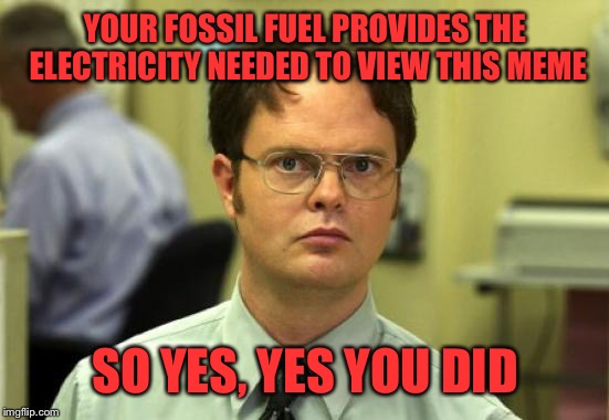 YOUR FOSSIL FUEL PROVIDES THE ELECTRICITY NEEDED TO VIEW THIS MEME SO YES, YES YOU DID | made w/ Imgflip meme maker