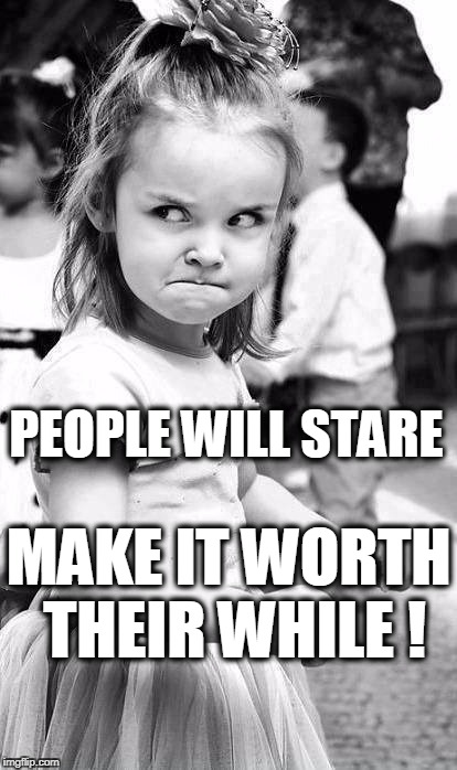 Let 'Em Look! | MAKE IT WORTH THEIR WHILE ! PEOPLE WILL STARE | image tagged in jealous,mean girl,look all you want | made w/ Imgflip meme maker
