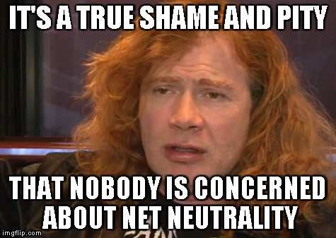 IT'S A TRUE SHAME AND PITY THAT NOBODY IS CONCERNED ABOUT NET NEUTRALITY | made w/ Imgflip meme maker