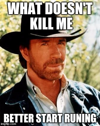 Chuck Norris Meme | WHAT DOESN'T KILL ME BETTER START RUNING | image tagged in memes,chuck norris | made w/ Imgflip meme maker