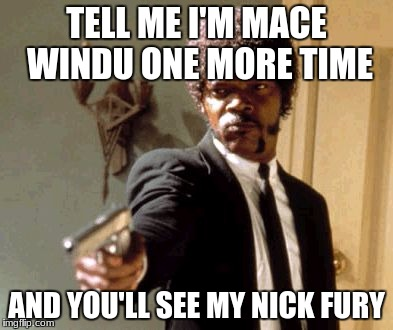 Say That Again I Dare You Meme | TELL ME I'M MACE WINDU ONE MORE TIME AND YOU'LL SEE MY NICK FURY | image tagged in memes,say that again i dare you | made w/ Imgflip meme maker