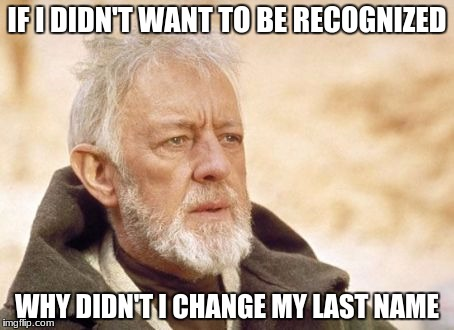 Obi Wan Kenobi | IF I DIDN'T WANT TO BE RECOGNIZED WHY DIDN'T I CHANGE MY LAST NAME | image tagged in memes,obi wan kenobi | made w/ Imgflip meme maker