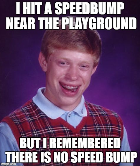 Bad Luck Brian Meme | I HIT A SPEEDBUMP NEAR THE PLAYGROUND BUT I REMEMBERED THERE IS NO SPEED BUMP | image tagged in memes,bad luck brian | made w/ Imgflip meme maker