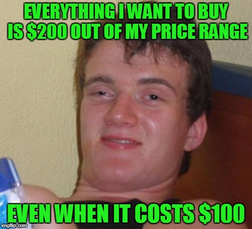 If someone gave me $200 I'd still be broke. | EVERYTHING I WANT TO BUY IS $200 OUT OF MY PRICE RANGE EVEN WHEN IT COSTS $100 | image tagged in memes,10 guy | made w/ Imgflip meme maker