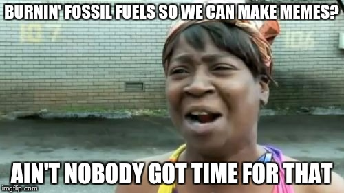 Aint Nobody Got Time For That Meme | BURNIN' FOSSIL FUELS SO WE CAN MAKE MEMES? AIN'T NOBODY GOT TIME FOR THAT | image tagged in memes,aint nobody got time for that | made w/ Imgflip meme maker