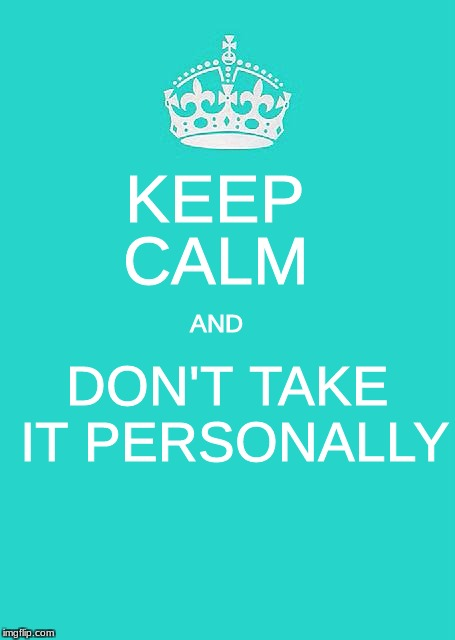 Keep Calm And Carry On Aqua | KEEP DON'T TAKE IT PERSONALLY AND CALM | image tagged in memes,keep calm and carry on aqua | made w/ Imgflip meme maker