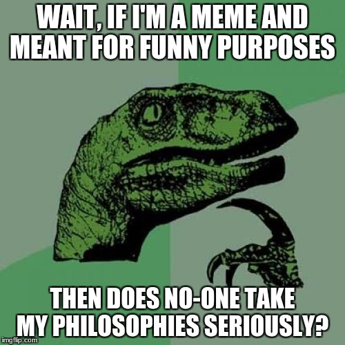 Poor, Poor Philosoraptor  | WAIT, IF I'M A MEME AND MEANT FOR FUNNY PURPOSES THEN DOES NO-ONE TAKE MY PHILOSOPHIES SERIOUSLY? | image tagged in memes,philosoraptor | made w/ Imgflip meme maker