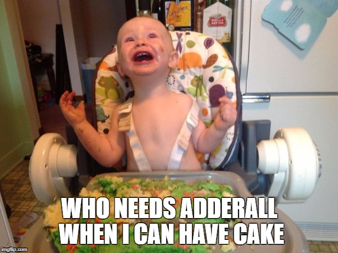 adderall | WHO NEEDS ADDERALL WHEN I CAN HAVE CAKE | image tagged in adderall | made w/ Imgflip meme maker