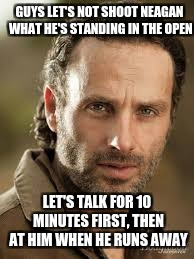 GUYS LET'S NOT SHOOT NEAGAN WHAT HE'S STANDING IN THE OPEN LET'S TALK FOR 10 MINUTES FIRST, THEN AT HIM WHEN HE RUNS AWAY | image tagged in rick grimes | made w/ Imgflip meme maker