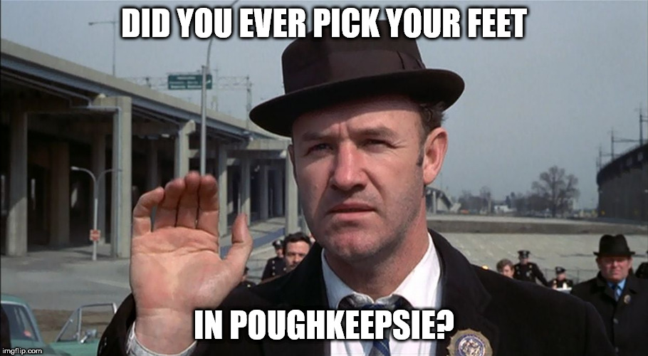 DID YOU EVER PICK YOUR FEET IN POUGHKEEPSIE? | image tagged in popeye doyle | made w/ Imgflip meme maker