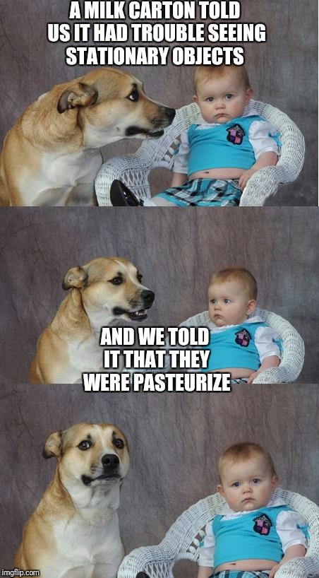 Bad joke dog | A MILK CARTON TOLD US IT HAD TROUBLE SEEING STATIONARY OBJECTS AND WE TOLD IT THAT THEY WERE PASTEURIZE | image tagged in bad joke dog | made w/ Imgflip meme maker