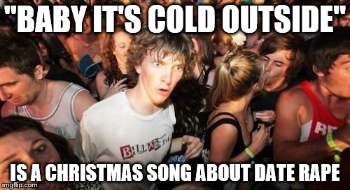 "Listen to the lyrics | ""BABY IT'S COLD OUTSIDE"" IS A CHRISTMAS SONG ABOUT DATE **PE 