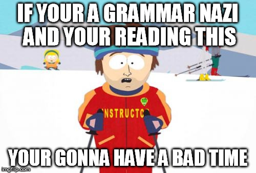 IF YOUR A GRAMMAR NAZI AND YOUR READING THIS YOUR GONNA HAVE A BAD TIME | made w/ Imgflip meme maker