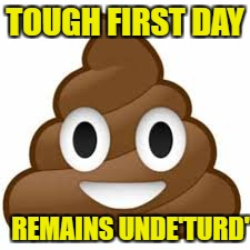 TOUGH FIRST DAY REMAINS UNDE'TURD' | made w/ Imgflip meme maker