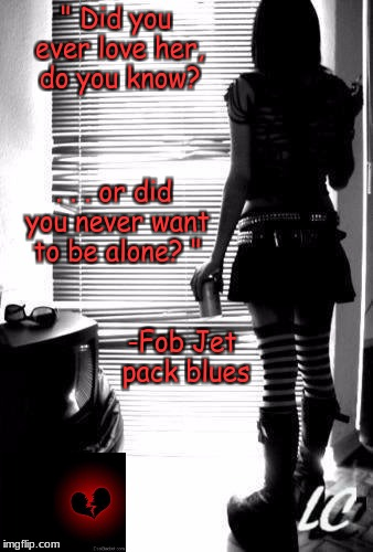 "alone | "" Did you ever love her, do you know? . . . or did you never want to be alone? "" -Fob Jet pack blues 
