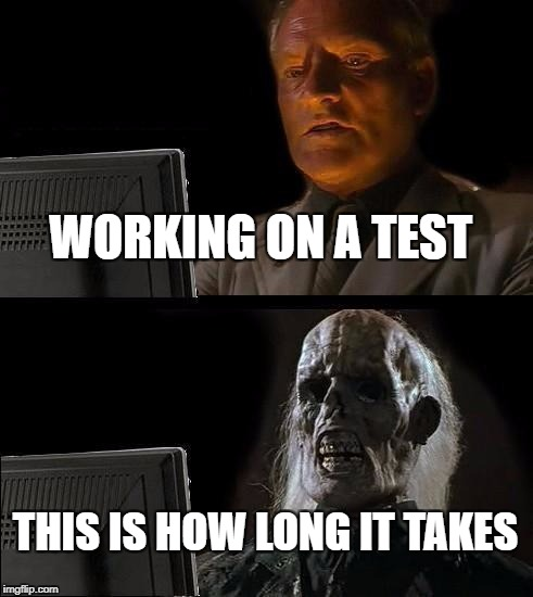Ill Just Wait Here Meme | WORKING ON A TEST THIS IS HOW LONG IT TAKES | image tagged in memes,ill just wait here | made w/ Imgflip meme maker