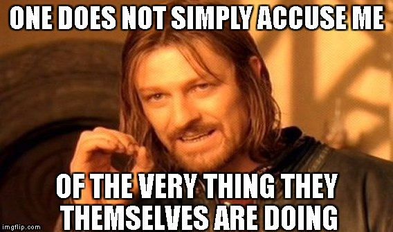 One Does Not Simply Meme | ONE DOES NOT SIMPLY ACCUSE ME OF THE VERY THING THEY THEMSELVES ARE DOING | image tagged in memes,one does not simply | made w/ Imgflip meme maker